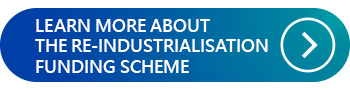 LEARN MORE ABOUT THE RE-INDUSTRIALISATION FUNDING SCHEME